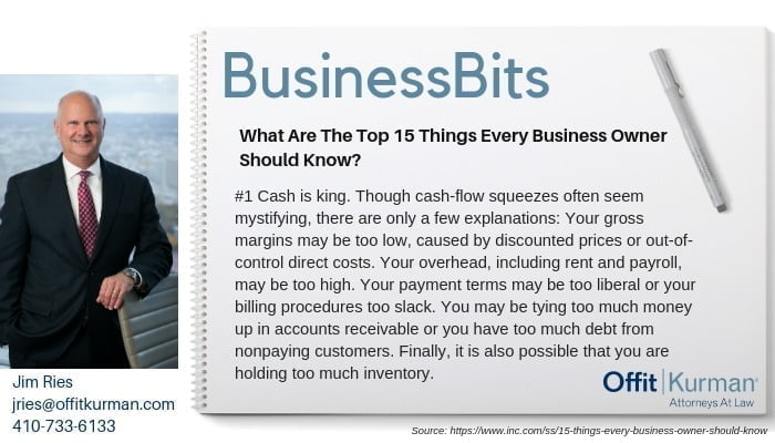 Business Bits with Jim Ries that reads: What are the top 15 things every business owner should know? #1 Cash is king. Though cash-flow squeezes often seem mystifying, there are only a few explanations: Your gross margins mary be too low, caused by discounted prices or out-of-control direct costs. Your overhead, including rent and payrolls, may be too high. Your payment terms may be too liberal or your billing procedures too slack. You may be tying too much money up in accounts to receivable or you have too much debt from non paying customers. Finally, it is also possible that you are holding too much inventory.