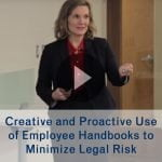 Creative and Proactive Use of Employee Handbooks to Minimize Legal Risk